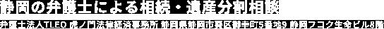 静岡の弁護士による相続・遺産分割相談弁護士法人TLEO 虎ノ門法律経済事務所 静岡県静岡市葵区御幸町5番地9 静岡フコク生命ビル8階